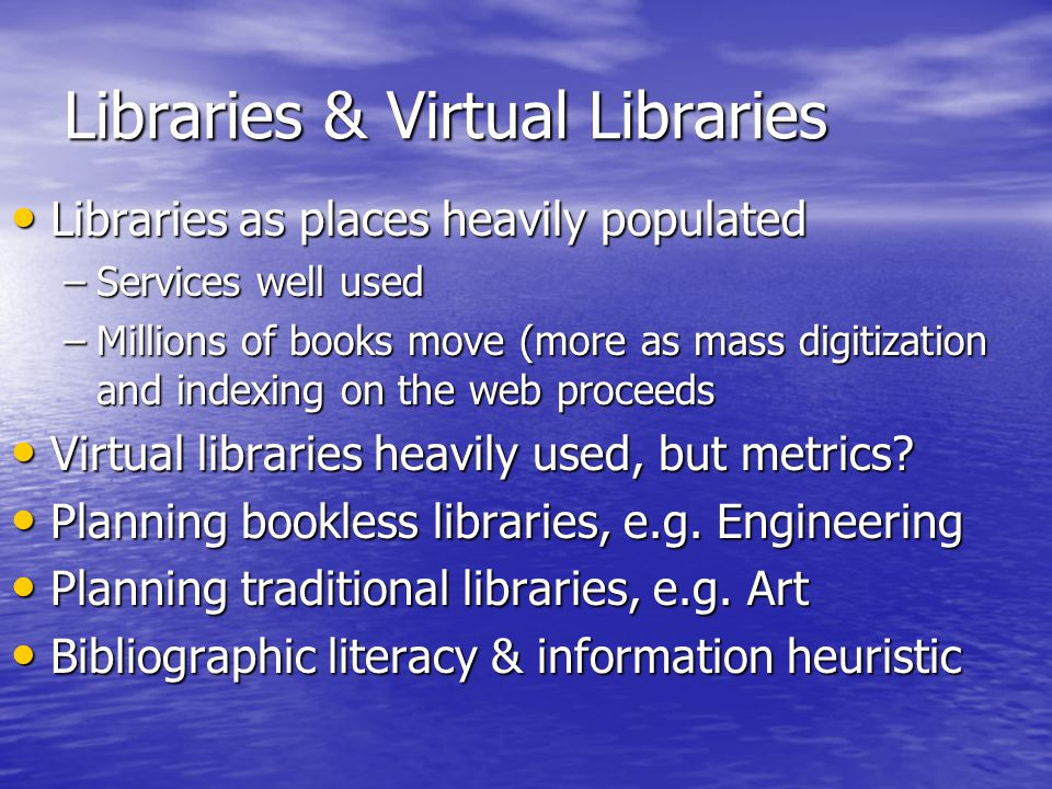 Libraries & Virtual Libraries Libraries as places heavily populated Libraries as places heavily populated –Services well used –Millions of books move (more as mass digitization and indexing on the web proceeds Virtual libraries heavily used, but metrics.