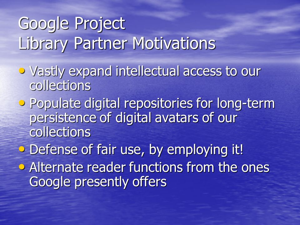 Google Project Library Partner Motivations Vastly expand intellectual access to our collections Vastly expand intellectual access to our collections Populate digital repositories for long-term persistence of digital avatars of our collections Populate digital repositories for long-term persistence of digital avatars of our collections Defense of fair use, by employing it.