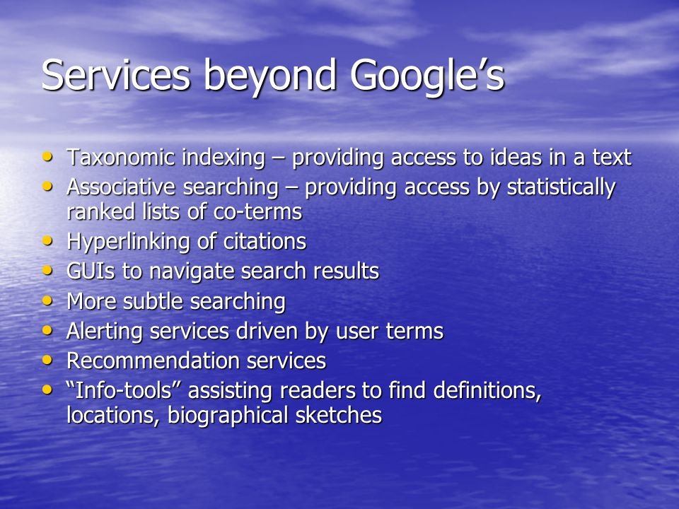 Services beyond Googles Taxonomic indexing – providing access to ideas in a text Taxonomic indexing – providing access to ideas in a text Associative searching – providing access by statistically ranked lists of co-terms Associative searching – providing access by statistically ranked lists of co-terms Hyperlinking of citations Hyperlinking of citations GUIs to navigate search results GUIs to navigate search results More subtle searching More subtle searching Alerting services driven by user terms Alerting services driven by user terms Recommendation services Recommendation services Info-tools assisting readers to find definitions, locations, biographical sketches Info-tools assisting readers to find definitions, locations, biographical sketches