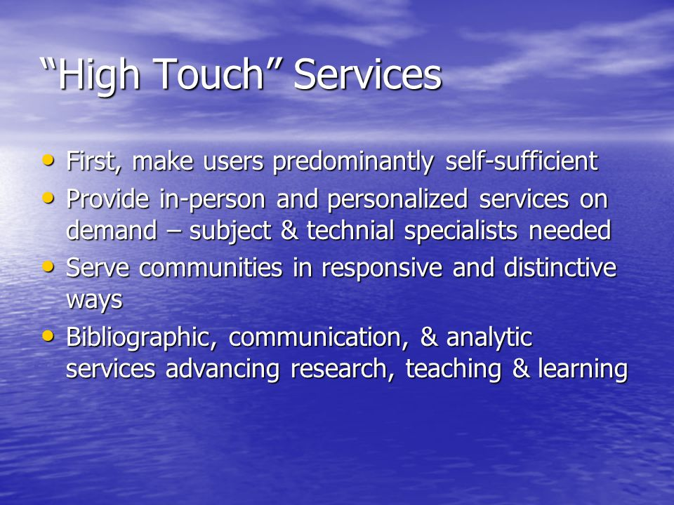 High Touch Services First, make users predominantly self-sufficient First, make users predominantly self-sufficient Provide in-person and personalized services on demand – subject & technial specialists needed Provide in-person and personalized services on demand – subject & technial specialists needed Serve communities in responsive and distinctive ways Serve communities in responsive and distinctive ways Bibliographic, communication, & analytic services advancing research, teaching & learning Bibliographic, communication, & analytic services advancing research, teaching & learning
