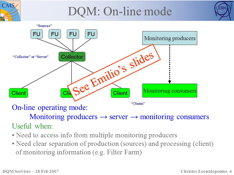 DQM Services – 28 Feb 2007Christos Leonidopoulos 4 DQM: On-line mode On-line operating mode: Monitoring producers server monitoring consumers Useful when: Need to access info from multiple monitoring producers Need clear separation of production (sources) and processing (client) of monitoring information (e.g.