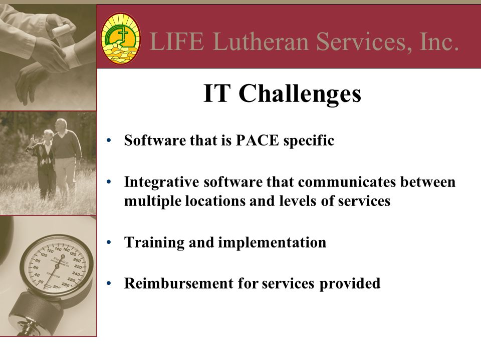 LIFE Lutheran Services, Inc. IT Challenges Software that is PACE specific Integrative software that communicates between multiple locations and levels