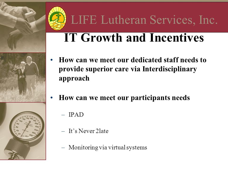 LIFE Lutheran Services, Inc. IT Growth and Incentives How can we meet our dedicated staff needs to provide superior care via Interdisciplinary approac