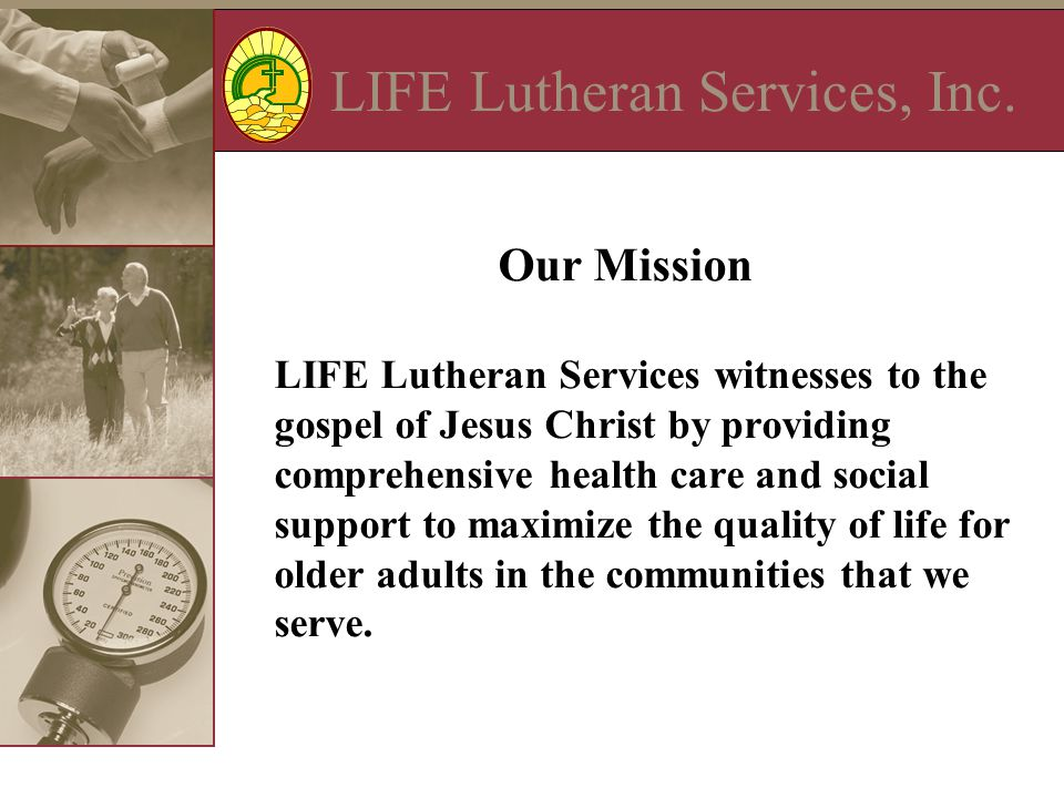 LIFE Lutheran Services, Inc. Our Mission LIFE Lutheran Services witnesses to the gospel of Jesus Christ by providing comprehensive health care and soc