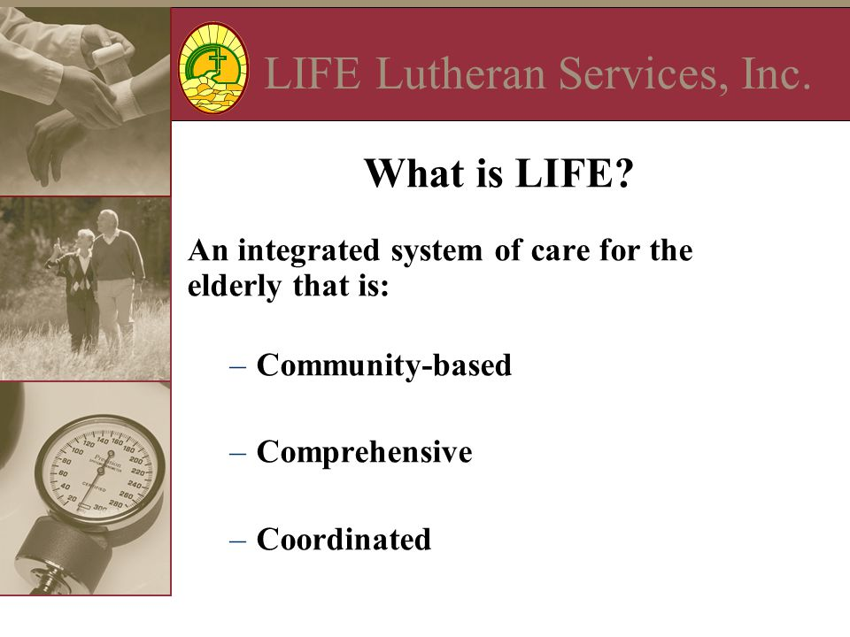 LIFE Lutheran Services, Inc. What is LIFE? An integrated system of care for the elderly that is: –Community-based –Comprehensive –Coordinated