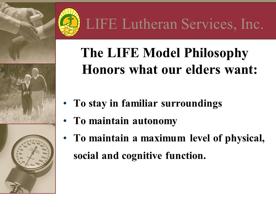 LIFE Lutheran Services, Inc. The LIFE Model Philosophy Honors what our elders want: To stay in familiar surroundings To maintain autonomy To maintain