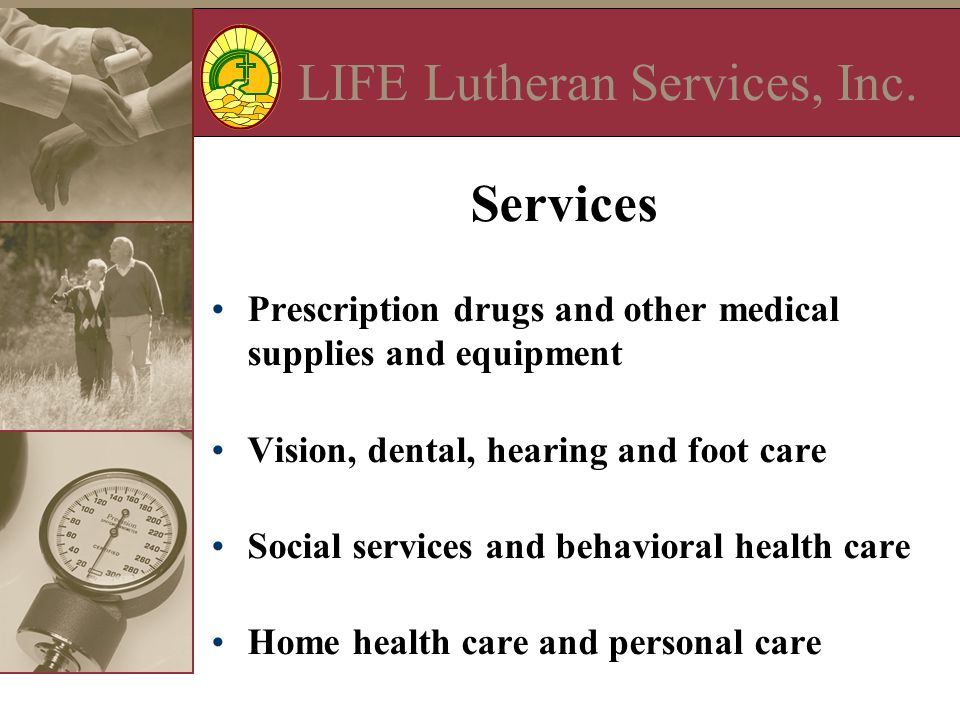 LIFE Lutheran Services, Inc. Services Prescription drugs and other medical supplies and equipment Vision, dental, hearing and foot care Social service