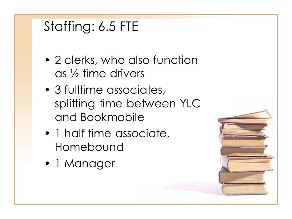Staffing: 6.5 FTE 2 clerks, who also function as ½ time drivers 3 fulltime associates, splitting time between YLC and Bookmobile 1 half time associate