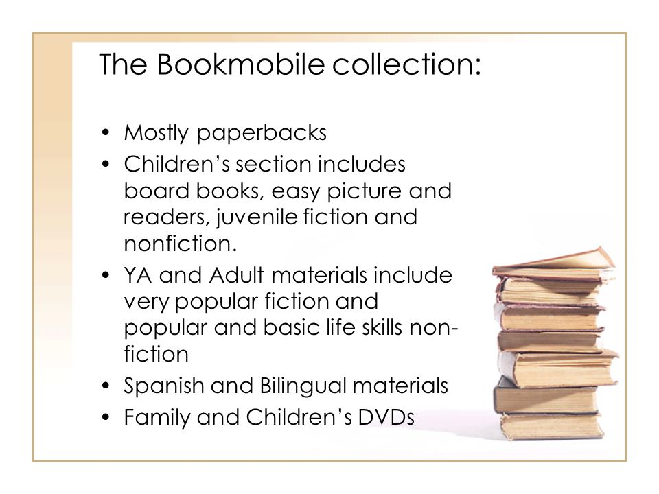 The Bookmobile collection: Mostly paperbacks Childrens section includes board books, easy picture and readers, juvenile fiction and nonfiction. YA and