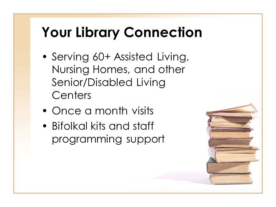 Your Library Connection Serving 60+ Assisted Living, Nursing Homes, and other Senior/Disabled Living Centers Once a month visits Bifolkal kits and sta