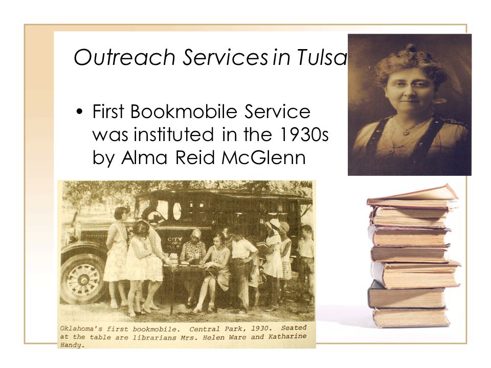 Outreach Services in Tulsa First Bookmobile Service was instituted in the 1930s by Alma Reid McGlenn