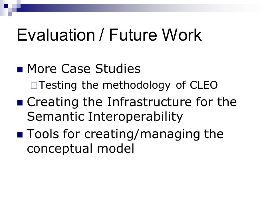 Evaluation / Future Work More Case Studies Testing the methodology of CLEO Creating the Infrastructure for the Semantic Interoperability Tools for cre