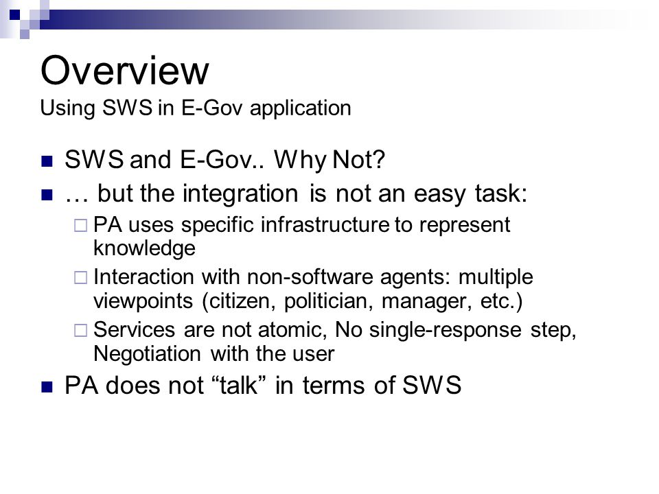 Description of Purpouse KM and E-Gov: Existing Approaches Solution for supporting service-based systems No ontologies for representing E-Government knowledge Description of concepts and processes: Metada, XML schemas Ontologies describing specific E-Gov areas Demostrating the feasibility of semantic in E-Gov application No general purpouse: Legislation, Documents, Processes No SWS SWS approach Ontogov Configuration and Re-Configuration of E-Gov services Focus on description of service life cycle No standard approach for semantic web service description TerreGov Addresing Interoperability Issues (Cross-Bordering services) Early Stage of development OWL-S approach for service description All approaches are Service Oriented!