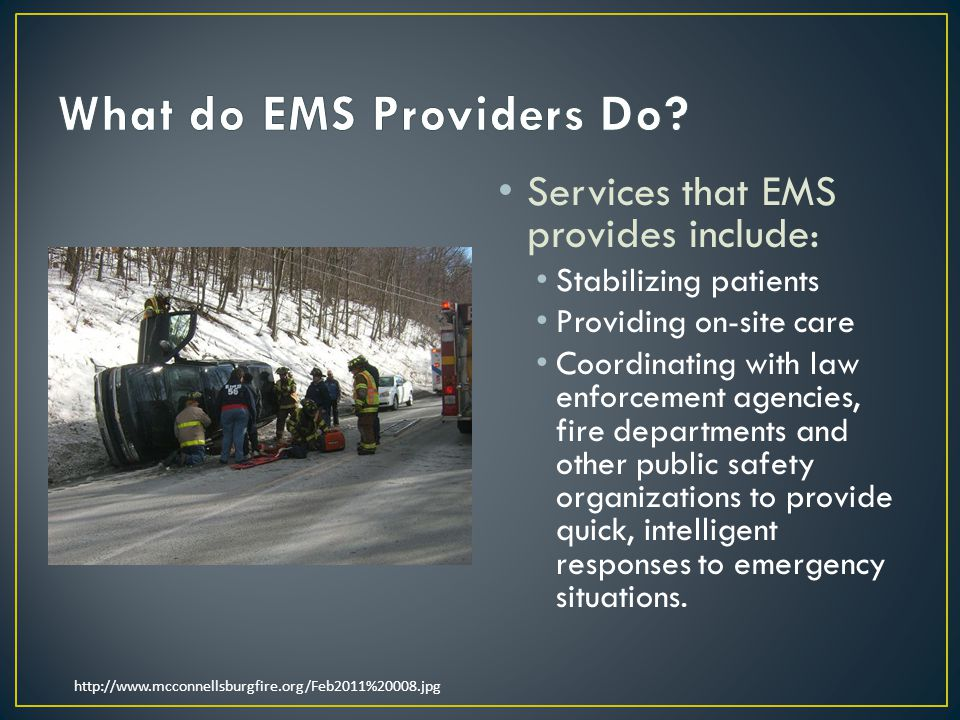Services that EMS provides include: Stabilizing patients Providing on-site care Coordinating with law enforcement agencies, fire departments and other public safety organizations to provide quick, intelligent responses to emergency situations.