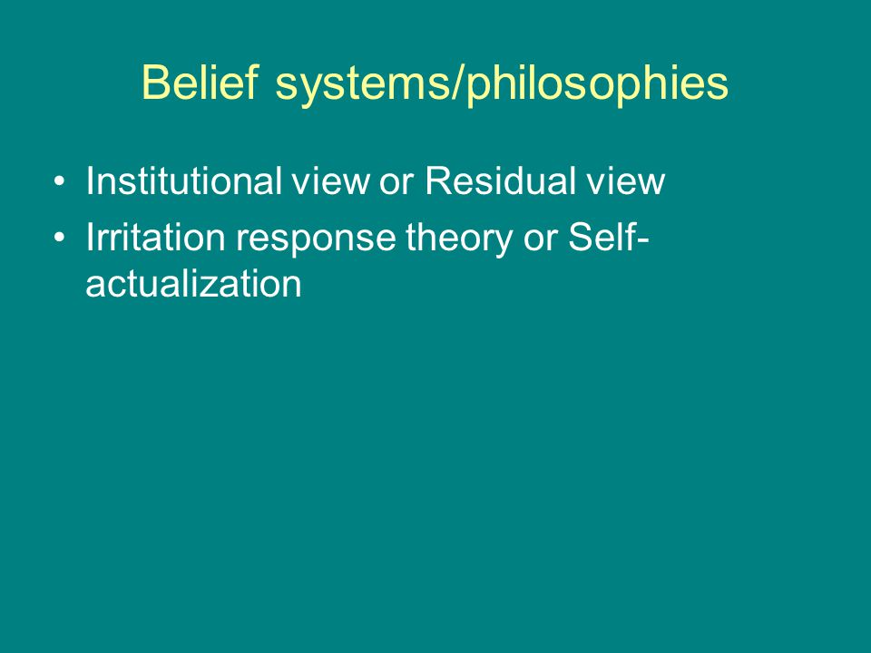 Belief systems/philosophies Institutional view or Residual view Irritation response theory or Self- actualization