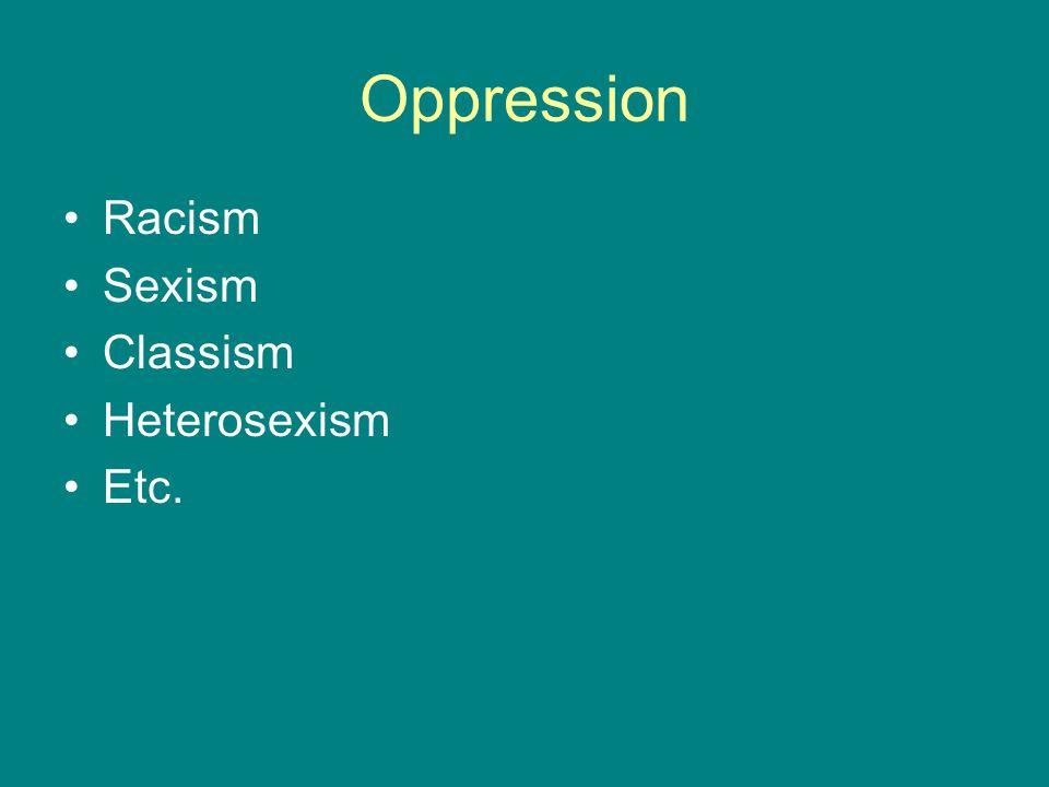 Oppression Racism Sexism Classism Heterosexism Etc.