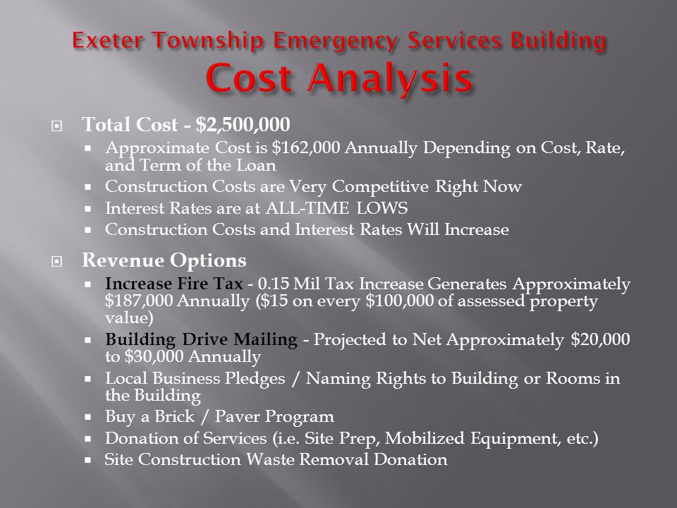 Total Cost - $2,500,000 Approximate Cost is $162,000 Annually Depending on Cost, Rate, and Term of the Loan Construction Costs are Very Competitive Right Now Interest Rates are at ALL-TIME LOWS Construction Costs and Interest Rates Will Increase Revenue Options Increase Fire Tax - 0.15 Mil Tax Increase Generates Approximately $187,000 Annually ($15 on every $100,000 of assessed property value) Building Drive Mailing - Projected to Net Approximately $20,000 to $30,000 Annually Local Business Pledges / Naming Rights to Building or Rooms in the Building Buy a Brick / Paver Program Donation of Services (i.e.