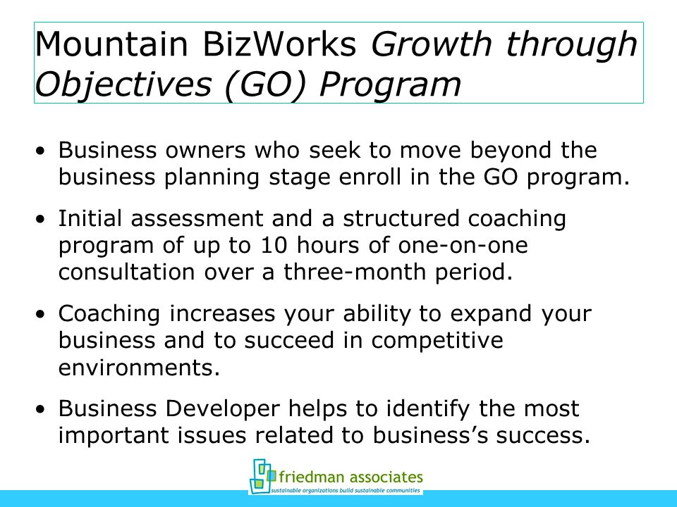 Mountain BizWorks Growth through Objectives (GO) Program Business owners who seek to move beyond the business planning stage enroll in the GO program.