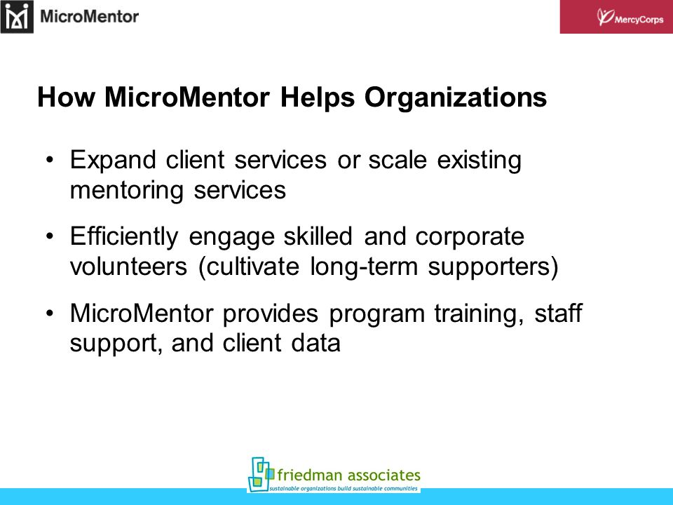 How MicroMentor Helps Organizations Expand client services or scale existing mentoring services Efficiently engage skilled and corporate volunteers (cultivate long-term supporters) MicroMentor provides program training, staff support, and client data