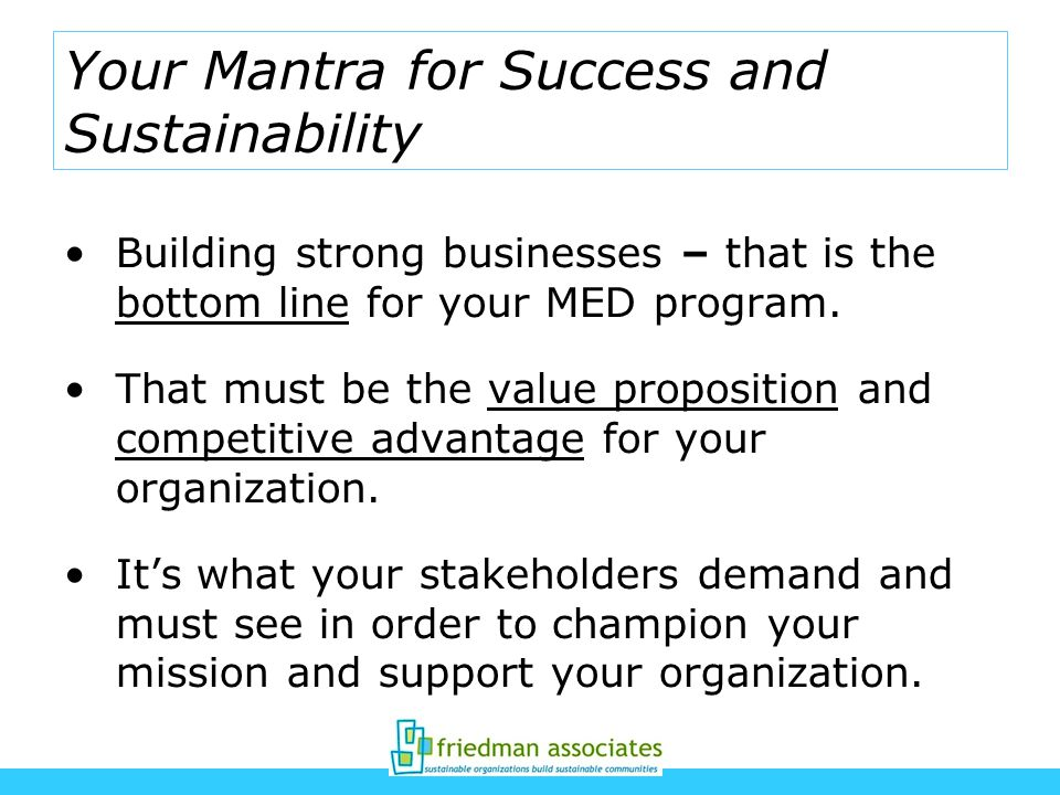 Your Mantra for Success and Sustainability Building strong businesses – that is the bottom line for your MED program.