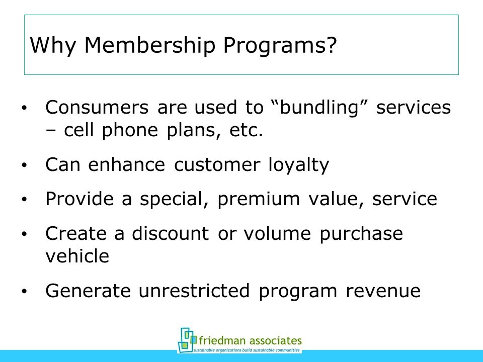 Why Membership Programs. Consumers are used to bundling services – cell phone plans, etc.