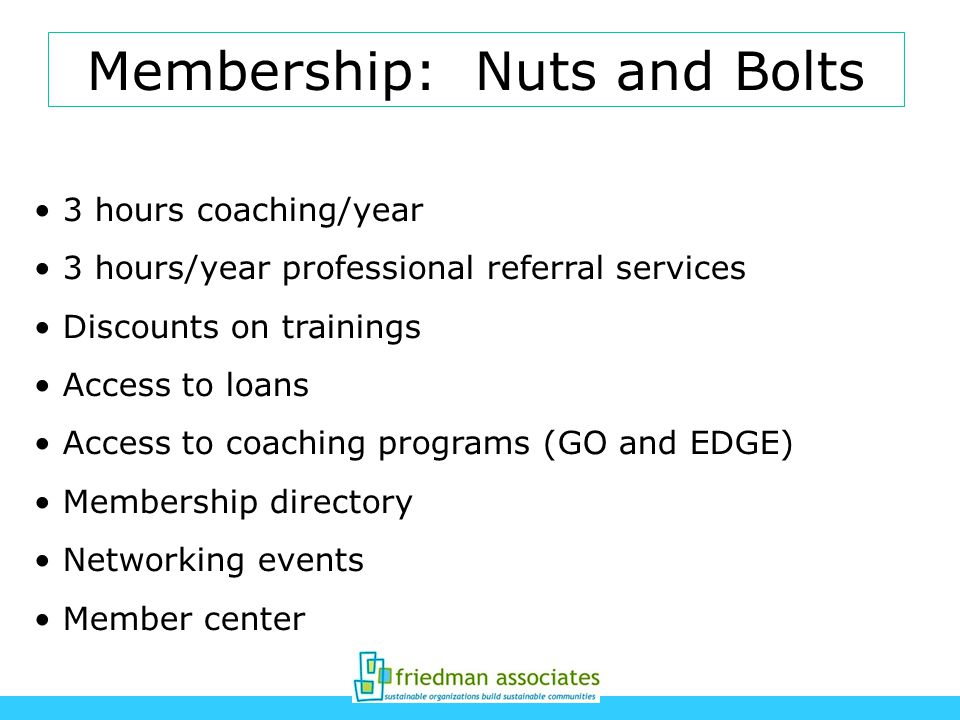 Membership: Nuts and Bolts 3 hours coaching/year 3 hours/year professional referral services Discounts on trainings Access to loans Access to coaching programs (GO and EDGE) Membership directory Networking events Member center