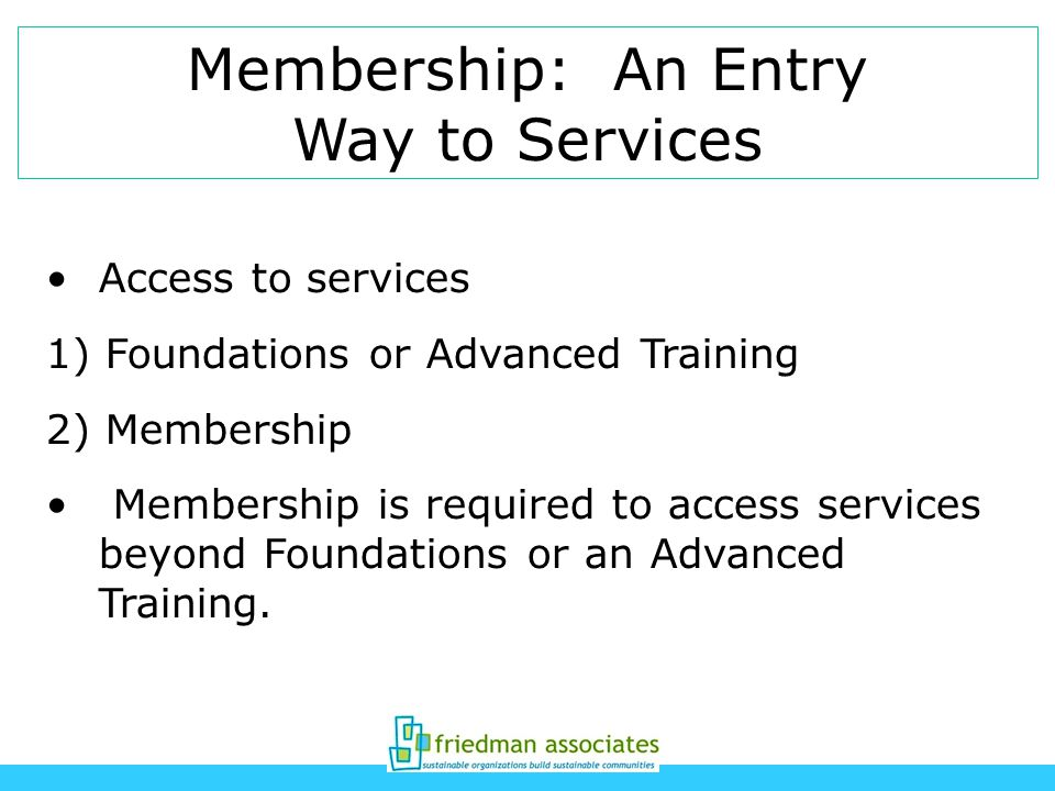 Membership: An Entry Way to Services Access to services 1) Foundations or Advanced Training 2) Membership Membership is required to access services beyond Foundations or an Advanced Training.