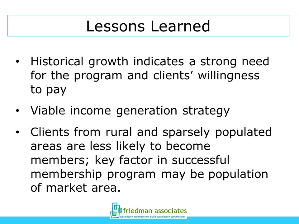 Lessons Learned Historical growth indicates a strong need for the program and clients willingness to pay Viable income generation strategy Clients from rural and sparsely populated areas are less likely to become members; key factor in successful membership program may be population of market area.