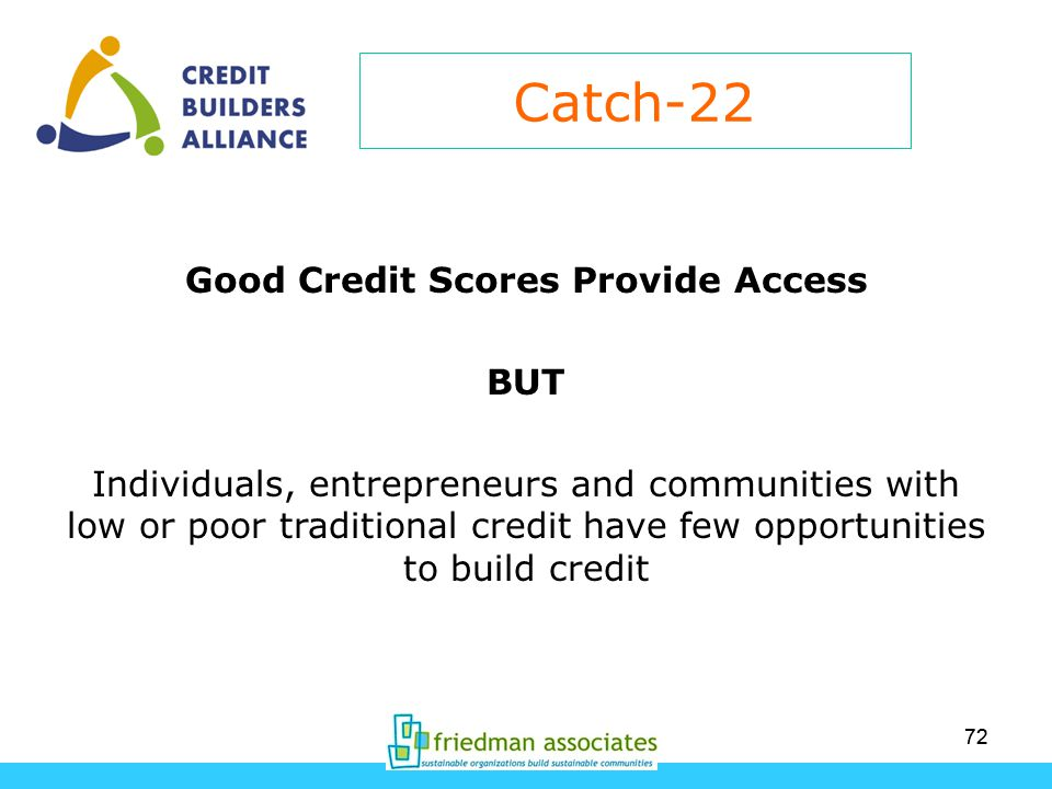 72 Catch-22 Good Credit Scores Provide Access BUT Individuals, entrepreneurs and communities with low or poor traditional credit have few opportunities to build credit