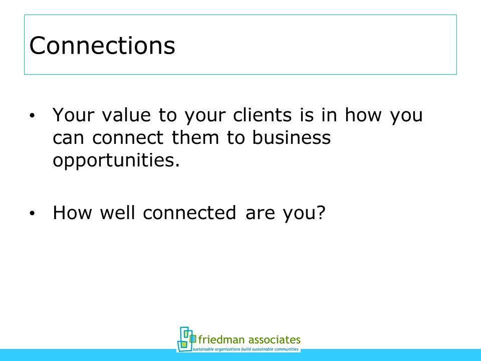 Connections Your value to your clients is in how you can connect them to business opportunities.