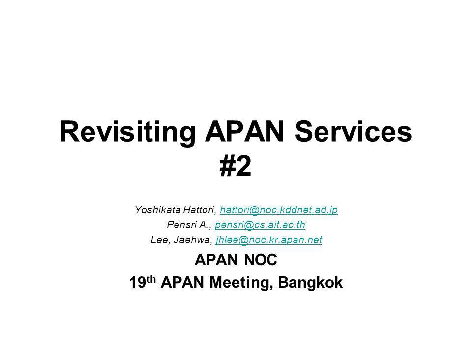 Revisiting APAN Services #2 Yoshikata Hattori, hattori@noc.kddnet.ad.jphattori@noc.kddnet.ad.jp Pensri A., pensri@cs.ait.ac.thpensri@cs.ait.ac.th Lee, Jaehwa, jhlee@noc.kr.apan.netjhlee@noc.kr.apan.net APAN NOC 19 th APAN Meeting, Bangkok