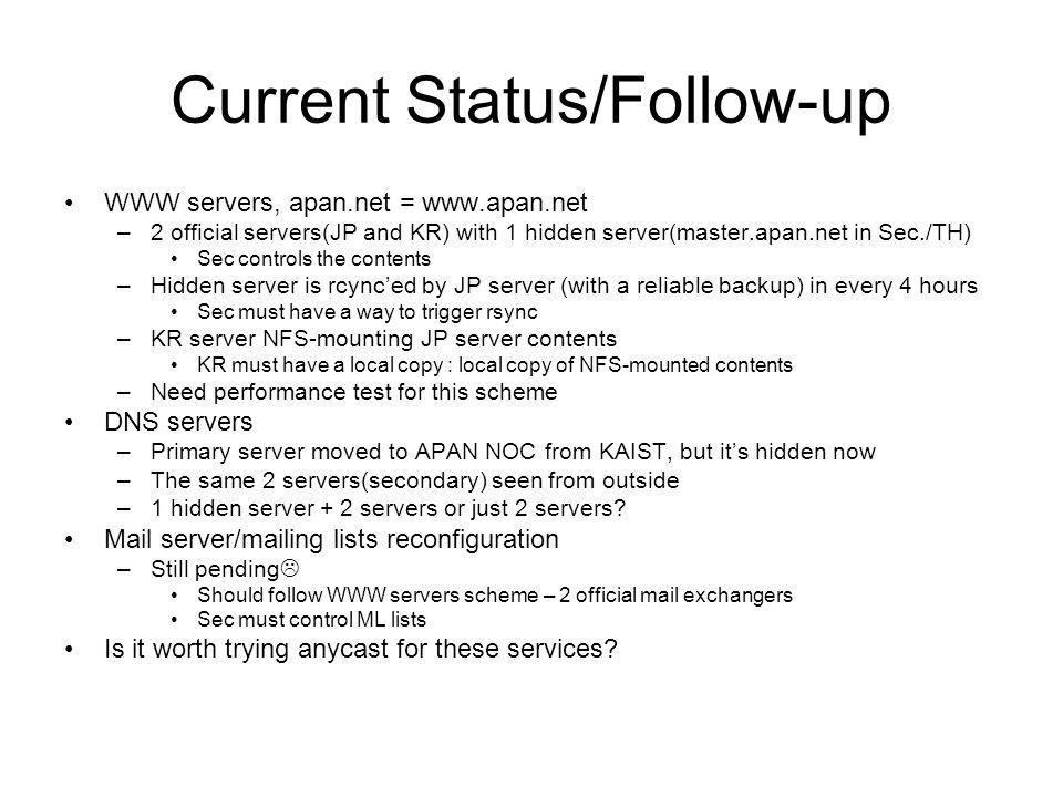 Current Status/Follow-up WWW servers, apan.net = www.apan.net –2 official servers(JP and KR) with 1 hidden server(master.apan.net in Sec./TH) Sec controls the contents –Hidden server is rcynced by JP server (with a reliable backup) in every 4 hours Sec must have a way to trigger rsync –KR server NFS-mounting JP server contents KR must have a local copy : local copy of NFS-mounted contents –Need performance test for this scheme DNS servers –Primary server moved to APAN NOC from KAIST, but its hidden now –The same 2 servers(secondary) seen from outside –1 hidden server + 2 servers or just 2 servers.
