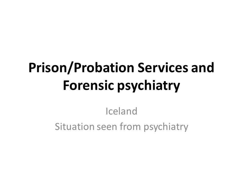 Prison/Probation Services and Forensic psychiatry Iceland Situation seen from psychiatry