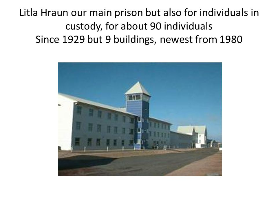 Litla Hraun our main prison but also for individuals in custody, for about 90 individuals Since 1929 but 9 buildings, newest from 1980