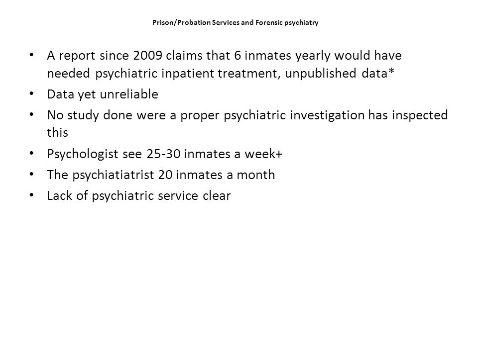 Prison/Probation Services and Forensic psychiatry A report since 2009 claims that 6 inmates yearly would have needed psychiatric inpatient treatment, unpublished data* Data yet unreliable No study done were a proper psychiatric investigation has inspected this Psychologist see 25-30 inmates a week+ The psychiatiatrist 20 inmates a month Lack of psychiatric service clear