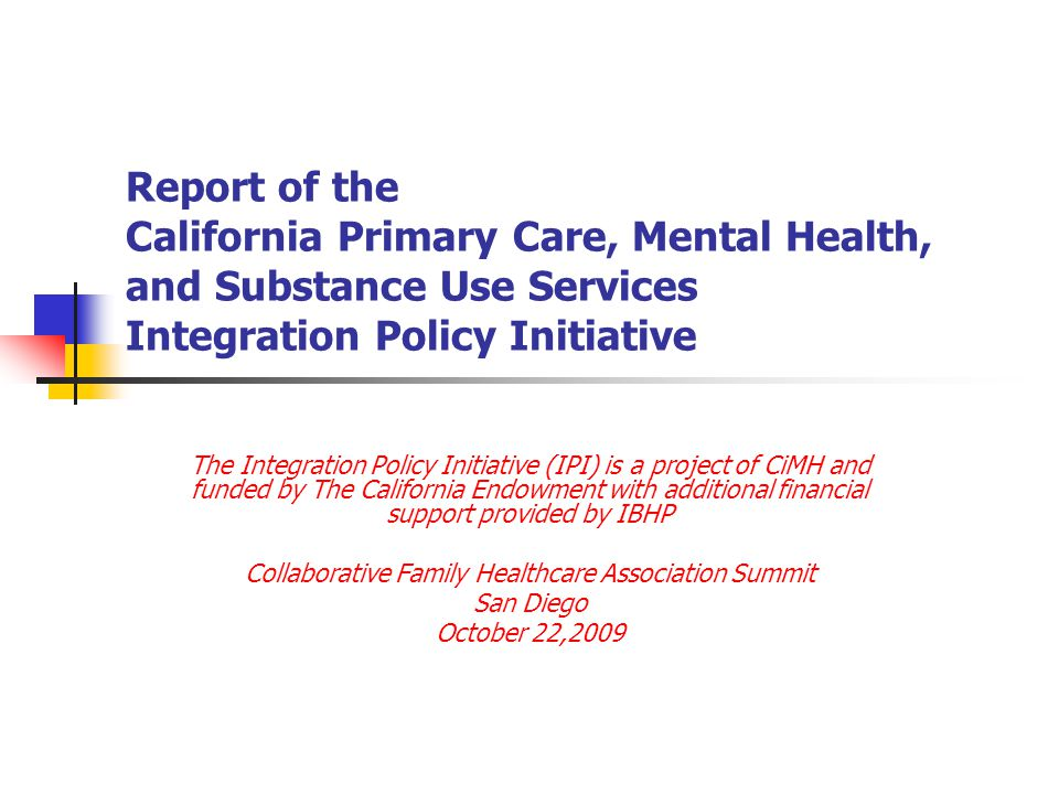 Report of the California Primary Care, Mental Health, and Substance Use Services Integration Policy Initiative The Integration Policy Initiative (IPI)