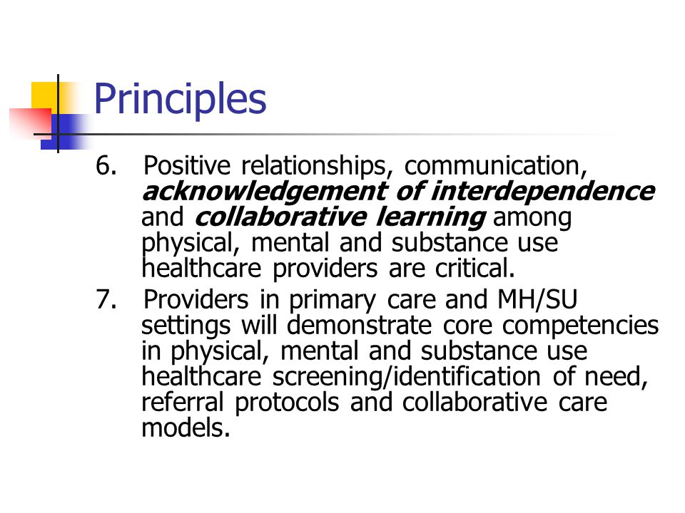 Principles 6. Positive relationships, communication, acknowledgement of interdependence and collaborative learning among physical, mental and substanc