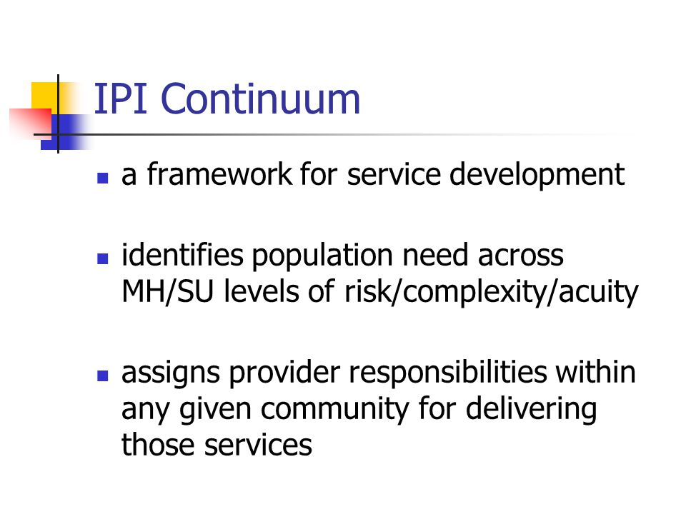 IPI Continuum a framework for service development identifies population need across MH/SU levels of risk/complexity/acuity assigns provider responsibi