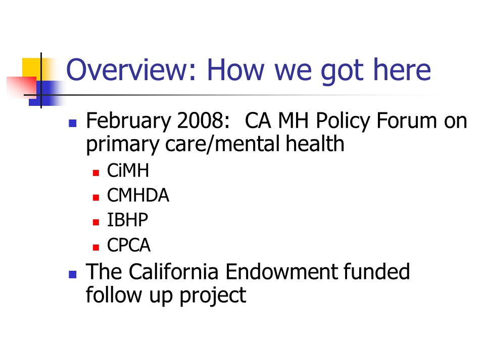 Overview: How we got here February 2008: CA MH Policy Forum on primary care/mental health CiMH CMHDA IBHP CPCA The California Endowment funded follow