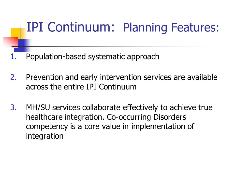 IPI Continuum: Planning Features: 1.Population-based systematic approach 2.Prevention and early intervention services are available across the entire
