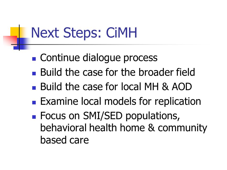 Next Steps: CiMH Continue dialogue process Build the case for the broader field Build the case for local MH & AOD Examine local models for replication
