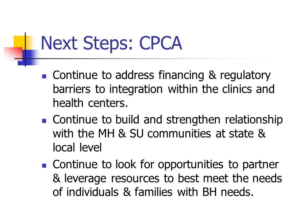 Next Steps: CPCA Continue to address financing & regulatory barriers to integration within the clinics and health centers. Continue to build and stren