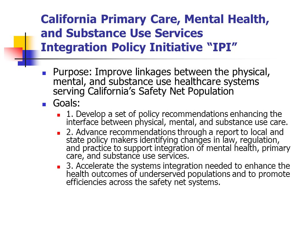California Primary Care, Mental Health, and Substance Use Services Integration Policy Initiative IPI Purpose: Improve linkages between the physical, m