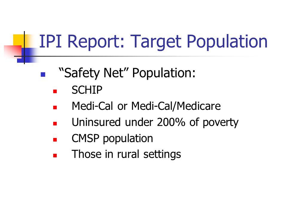 IPI Report: Target Population Safety Net Population: SCHIP Medi-Cal or Medi-Cal/Medicare Uninsured under 200% of poverty CMSP population Those in rura