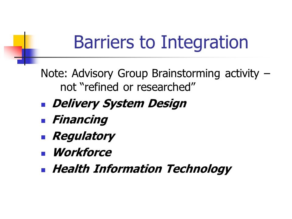 Barriers to Integration Delivery System Design (lack of clearly defined standards of care & measures, fragmented communication, siloed care, language differences between systems) Financing (siloed payment & reporting systems, competition for scarce resources)