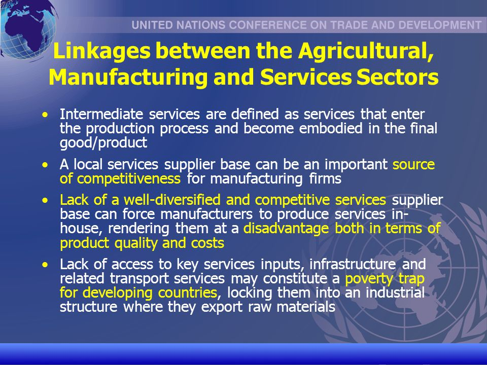 UNCTAD/CD-TFT 7 Linkages between the Agricultural, Manufacturing and Services Sectors Spill-over Effects of Liberalized Trade in Services in Manufacturing There is a strong correlation between service sector reforms and the performance of domestic firms in downstream manufacturing sectors Intermediate services appear to have become more prominent in the manufacturing process over time, as products have become smarter and design has become more important Some generic services such as sufficiently sophisticated telecommunications and reliable electricity are necessary in order to use modern capital equipment, including software Manufacturing and services activities are complementary and develop in tandem - sophisticated specialized business services will not emerge unless there is demand for them from the local manufacturing sector
