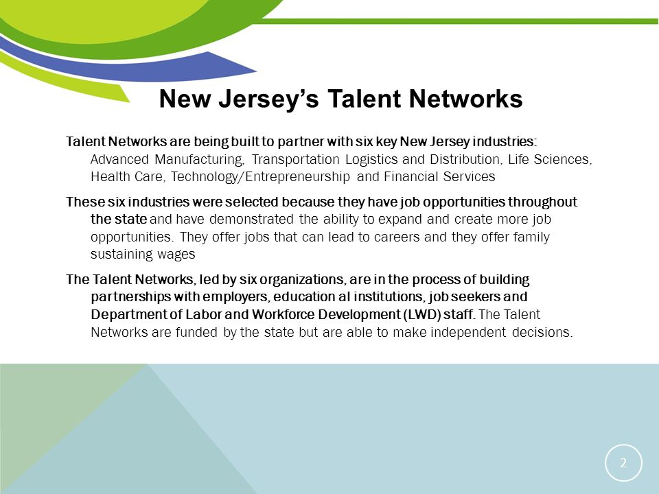 NEW JERSEYS TALENT NETWORKS Talent Networks are being built to partner with six key New Jersey industries: Advanced Manufacturing, Transportation Logistics and Distribution, Life Sciences, Health Care, Technology/Entrepreneurship and Financial Services These six industries were selected because they have job opportunities throughout the state and have demonstrated the ability to expand and create more job opportunities.