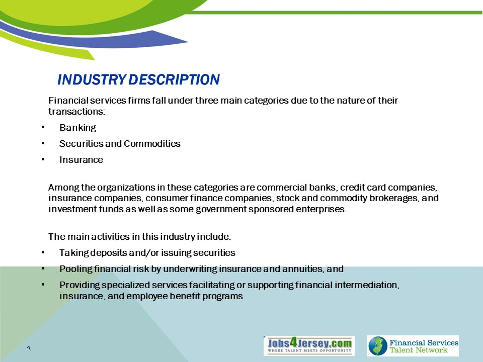 INDUSTRY DESCRIPTION Financial services firms fall under three main categories due to the nature of their transactions: Banking Securities and Commodities Insurance Among the organizations in these categories are commercial banks, credit card companies, insurance companies, consumer finance companies, stock and commodity brokerages, and investment funds as well as some government sponsored enterprises.