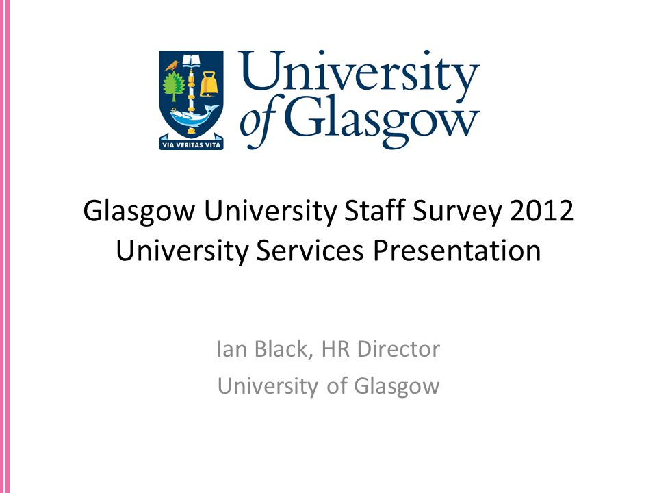 Glasgow University Staff Survey 2012 University Services Presentation Ian Black, HR Director University of Glasgow