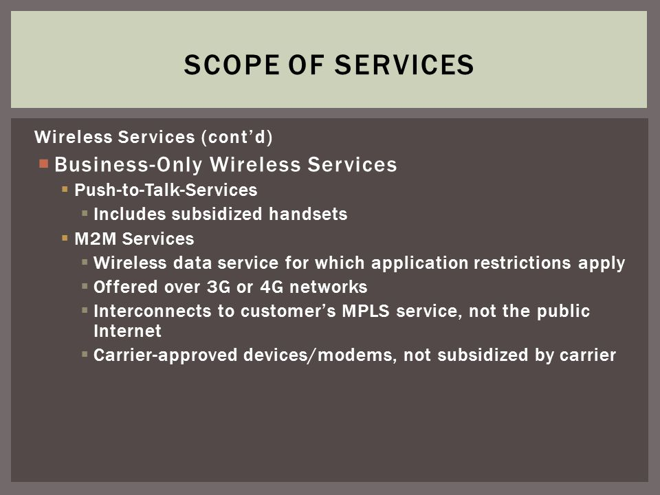 Wireless Services (contd) Business-Only Wireless Services Push-to-Talk-Services Includes subsidized handsets M2M Services Wireless data service for which application restrictions apply Offered over 3G or 4G networks Interconnects to customers MPLS service, not the public Internet Carrier-approved devices/modems, not subsidized by carrier SCOPE OF SERVICES